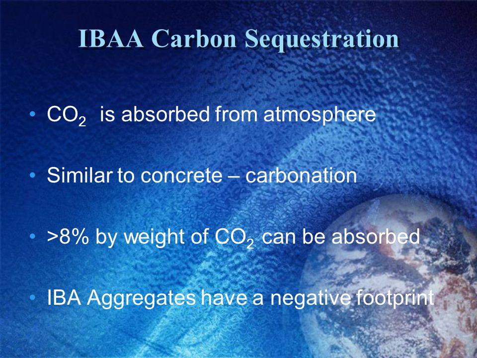 IBAA Carbon Sequestration CO 2 is absorbed from atmosphere Similar to concrete – carbonation >8% by weight of CO 2 can be absorbed IBA Aggregates have a negative footprint