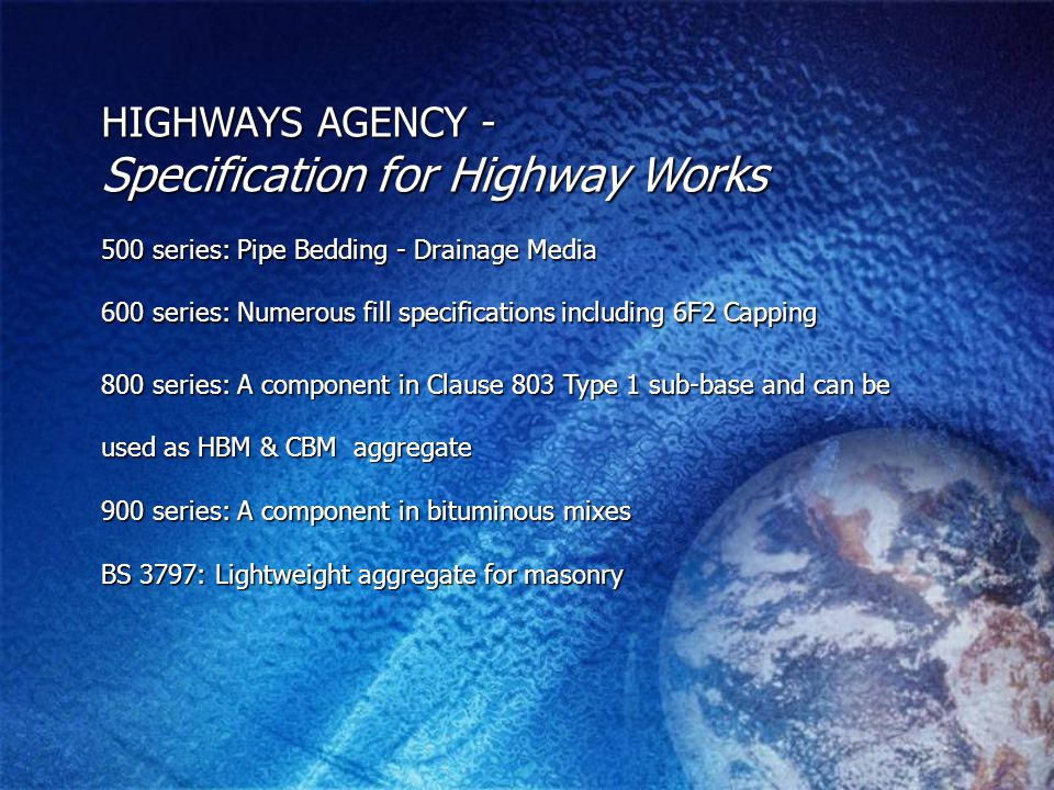 800 series: A component in Clause 803 Type 1 sub-base and can be used as HBM & CBM aggregate 900 series: A component in bituminous mixes 900 series: A component in bituminous mixes BS 3797: Lightweight aggregate for masonry HIGHWAYS AGENCY - Specification for Highway Works 500 series: Pipe Bedding - Drainage Media 600 series: Numerous fill specifications including 6F2 Capping
