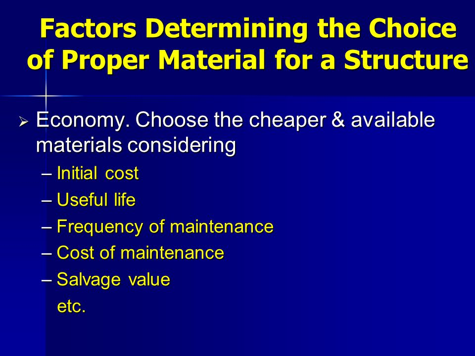  Economy. Choose the cheaper & available materials considering –Initial cost –Useful life –Frequency of maintenance –Cost of maintenance –Salvage val