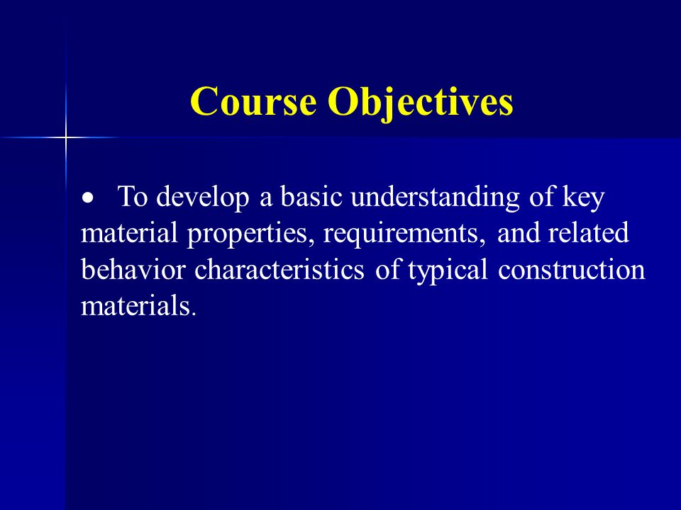 Course Objectives  To develop a basic understanding of key material properties, requirements, and related behavior characteristics of typical constru