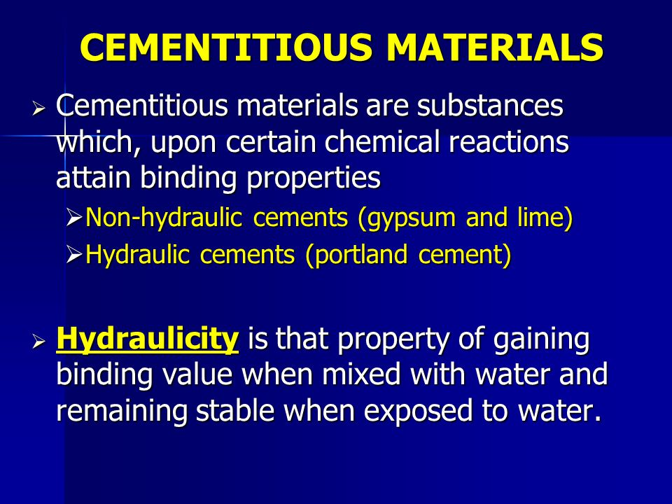  Cementitious materials are substances which, upon certain chemical reactions attain binding properties  Non-hydraulic cements (gypsum and lime)  H