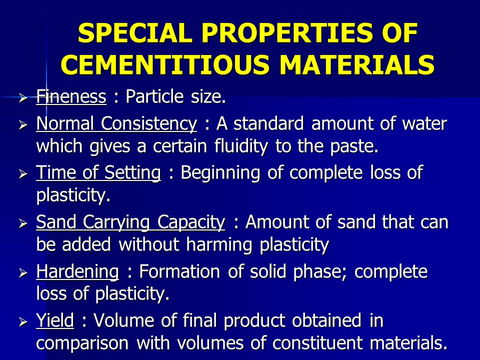 SPECIAL PROPERTIES OF CEMENTITIOUS MATERIALS  Fineness : Particle size.  Normal Consistency : A standard amount of water which gives a certain fluid