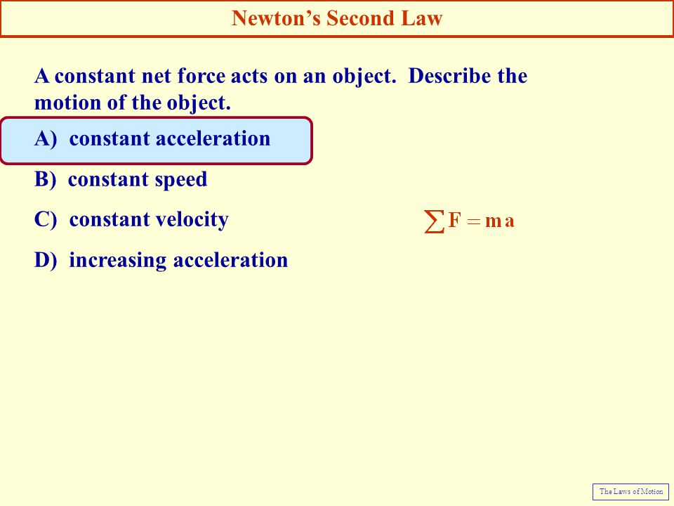 A constant net force acts on an object. Describe the motion of the object. A) constant acceleration B) constant speed C) constant velocity D) increasi
