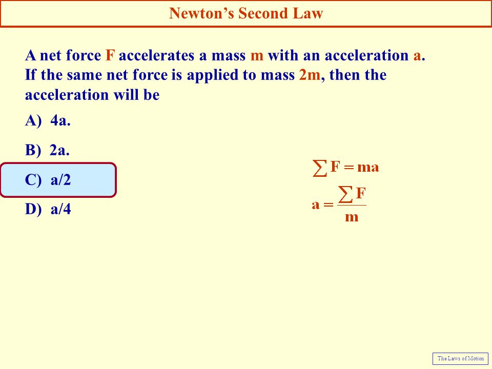 A net force F accelerates a mass m with an acceleration a. If the same net force is applied to mass 2m, then the acceleration will be A) 4a. B) 2a. C)