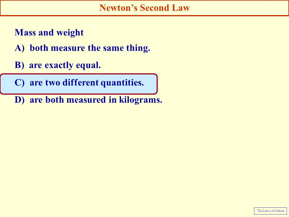 Mass and weight A) both measure the same thing. B) are exactly equal. C) are two different quantities. D) are both measured in kilograms. Newton's Sec