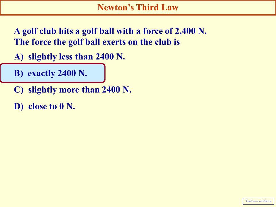 A golf club hits a golf ball with a force of 2,400 N. The force the golf ball exerts on the club is A) slightly less than 2400 N. B) exactly 2400 N. C