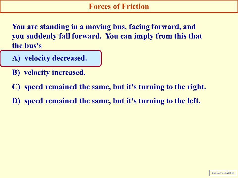 You are standing in a moving bus, facing forward, and you suddenly fall forward. You can imply from this that the bus's A) velocity decreased. B) velo