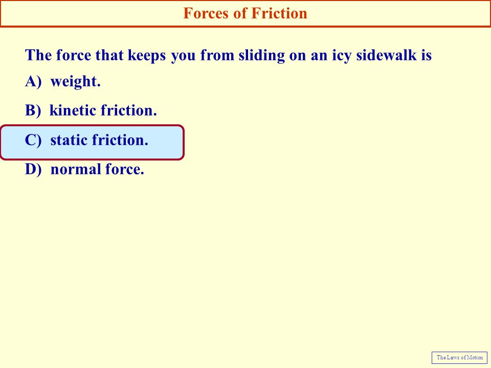 The force that keeps you from sliding on an icy sidewalk is A) weight. B) kinetic friction. C) static friction. D) normal force. Forces of Friction Th