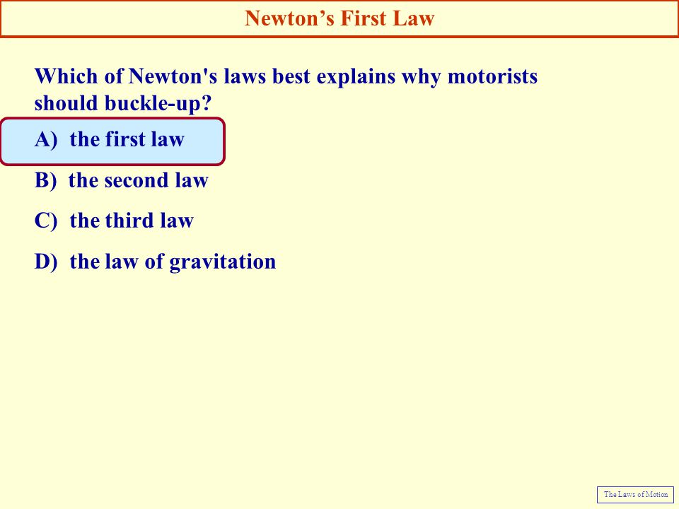 Which of Newton's laws best explains why motorists should buckle-up? A) the first law B) the second law C) the third law D) the law of gravitation New