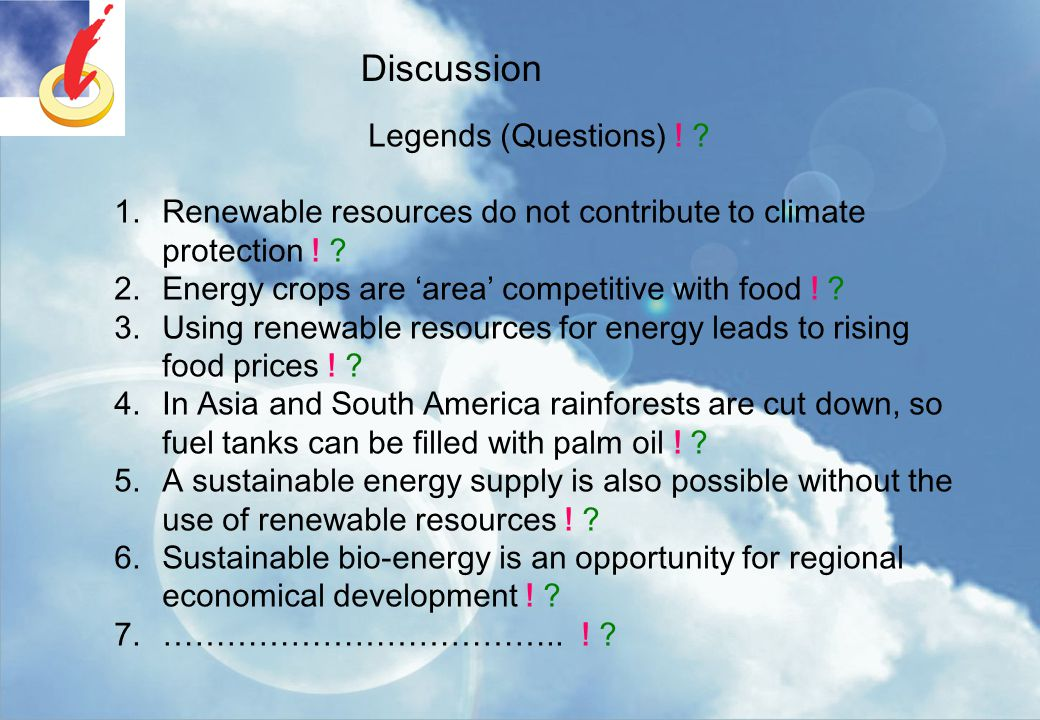 Discussion Legends (Questions) ! ? 1.Renewable resources do not contribute to climate protection ! ? 2.Energy crops are 'area' competitive with food !