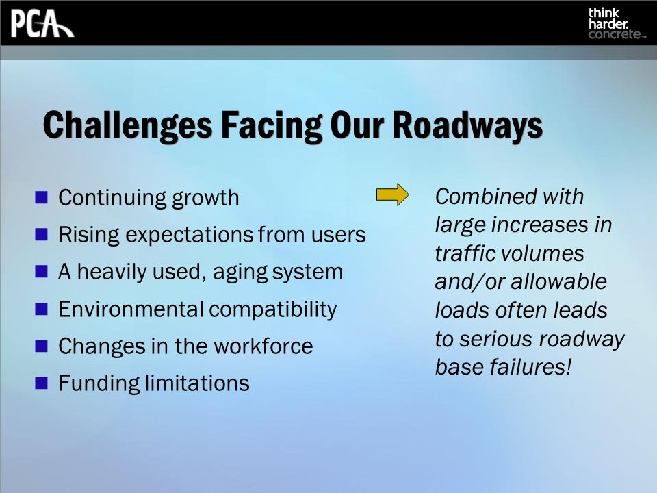 Challenges Facing Our Roadways Continuing growth Rising expectations from users A heavily used, aging system Environmental compatibility Changes in the workforce Funding limitations Combined with large increases in traffic volumes and/or allowable loads often leads to serious roadway base failures!