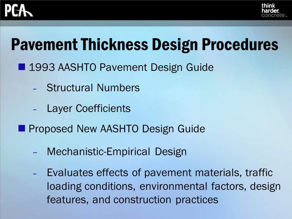 Pavement Thickness Design Procedures 1993 AASHTO Pavement Design Guide – Structural Numbers – Layer Coefficients Proposed New AASHTO Design Guide – Mechanistic-Empirical Design – Evaluates effects of pavement materials, traffic loading conditions, environmental factors, design features, and construction practices