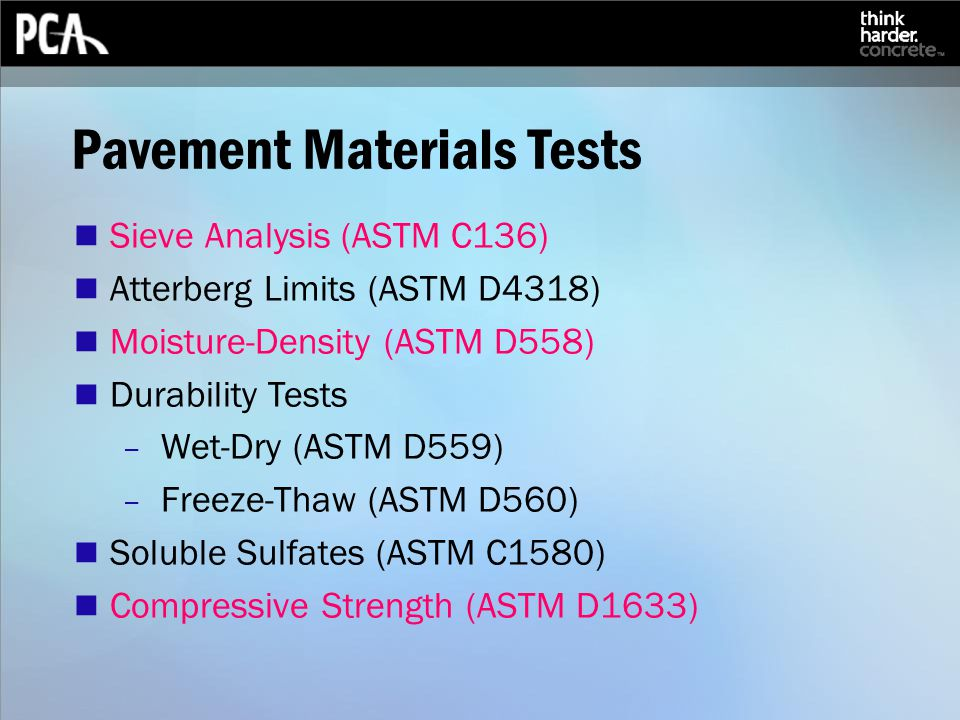 Pavement Materials Tests Sieve Analysis (ASTM C136) Atterberg Limits (ASTM D4318) Moisture-Density (ASTM D558) Durability Tests – Wet-Dry (ASTM D559) – Freeze-Thaw (ASTM D560) Soluble Sulfates (ASTM C1580) Compressive Strength (ASTM D1633)