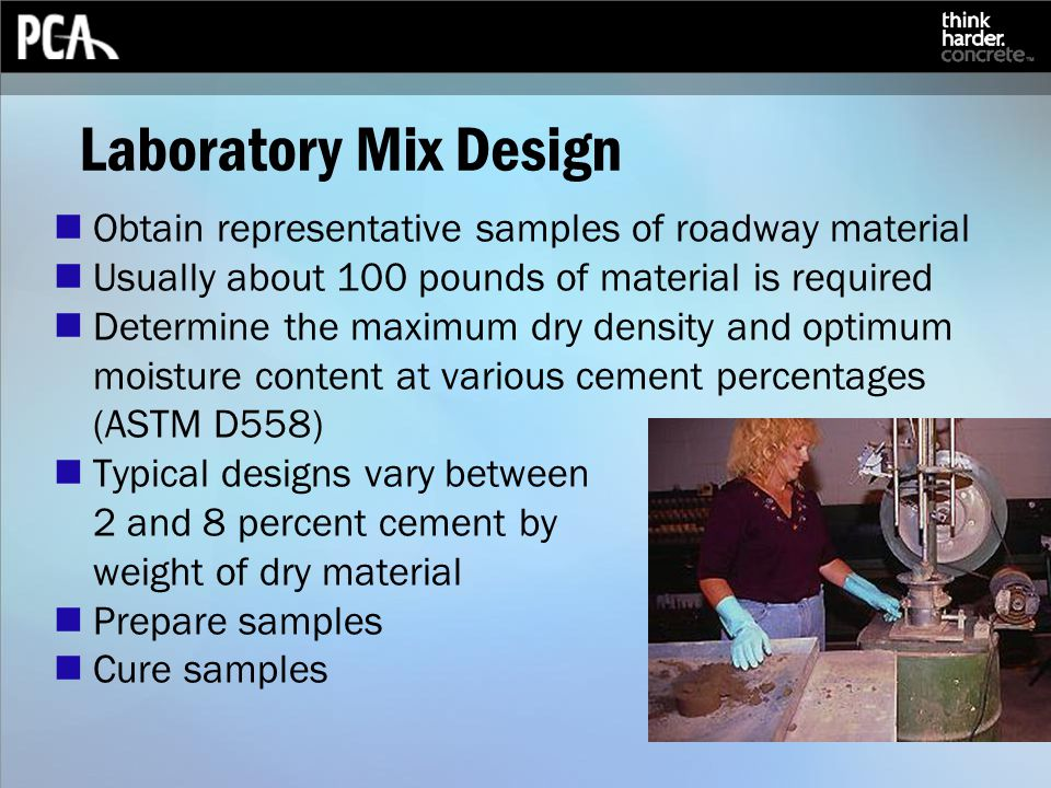 Laboratory Mix Design Obtain representative samples of roadway material Usually about 100 pounds of material is required Determine the maximum dry density and optimum moisture content at various cement percentages (ASTM D558) Typical designs vary between 2 and 8 percent cement by weight of dry material Prepare samples Cure samples