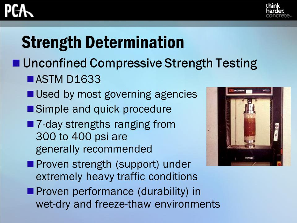 Strength Determination Unconfined Compressive Strength Testing ASTM D1633 Used by most governing agencies Simple and quick procedure 7-day strengths ranging from 300 to 400 psi are generally recommended Proven strength (support) under extremely heavy traffic conditions Proven performance (durability) in wet-dry and freeze-thaw environments