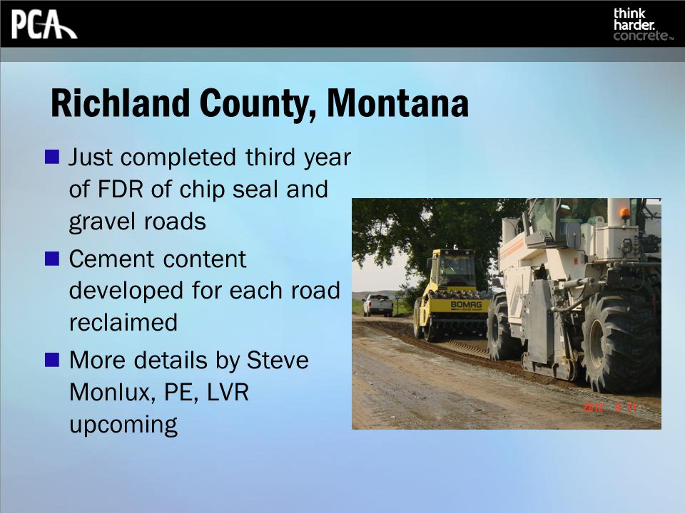 Richland County, Montana Just completed third year of FDR of chip seal and gravel roads Cement content developed for each road reclaimed More details by Steve Monlux, PE, LVR upcoming