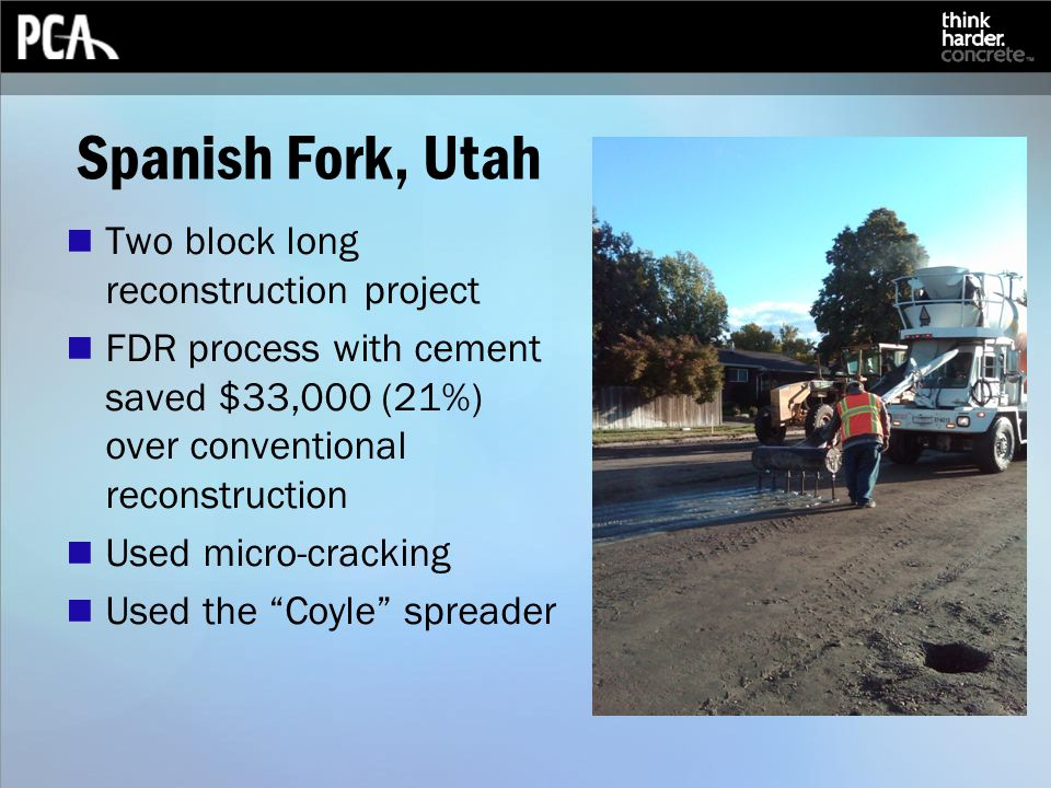 Spanish Fork, Utah Two block long reconstruction project FDR process with cement saved $33,000 (21%) over conventional reconstruction Used micro-cracking Used the Coyle spreader