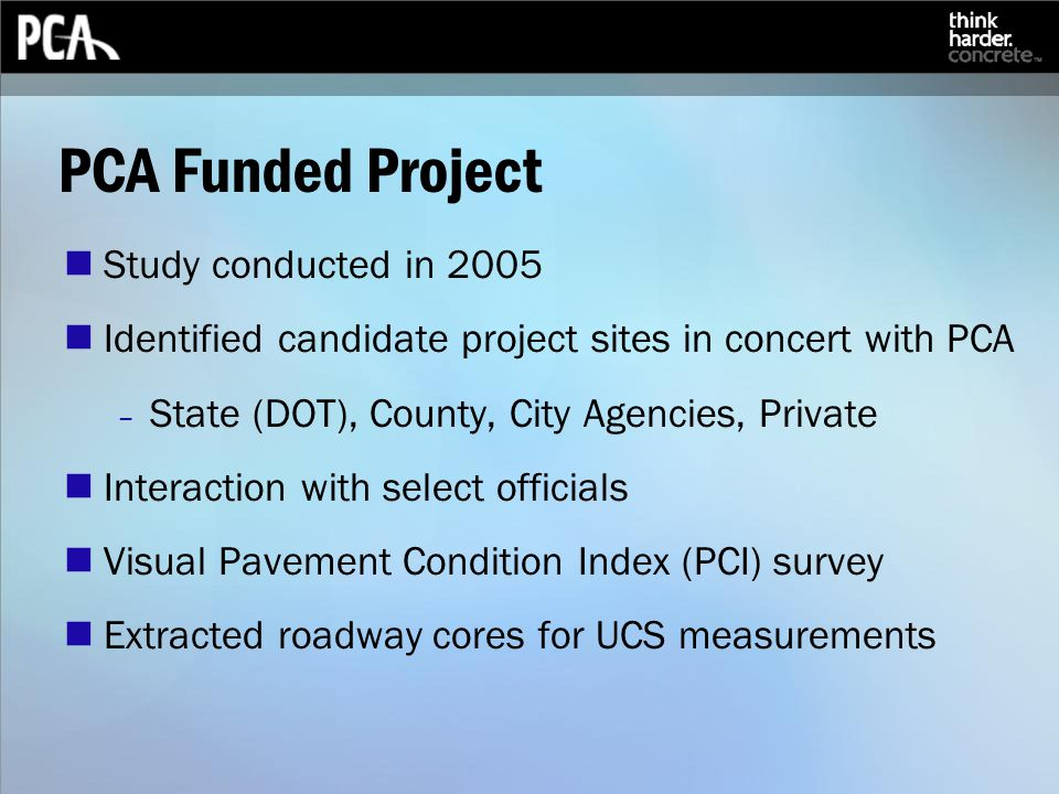 PCA Funded Project Study conducted in 2005 Identified candidate project sites in concert with PCA – State (DOT), County, City Agencies, Private Interaction with select officials Visual Pavement Condition Index (PCI) survey Extracted roadway cores for UCS measurements