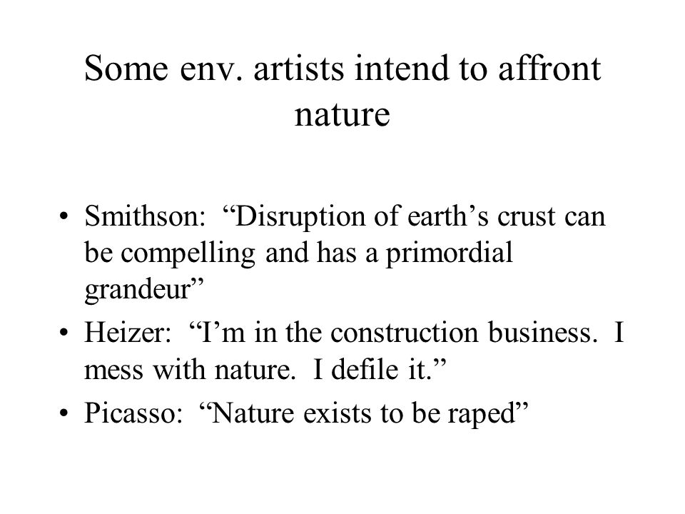 "Some env. artists intend to affront nature Smithson: ""Disruption of earth's crust can be compelling and has a primordial grandeur"" Heizer: ""I'm in the"