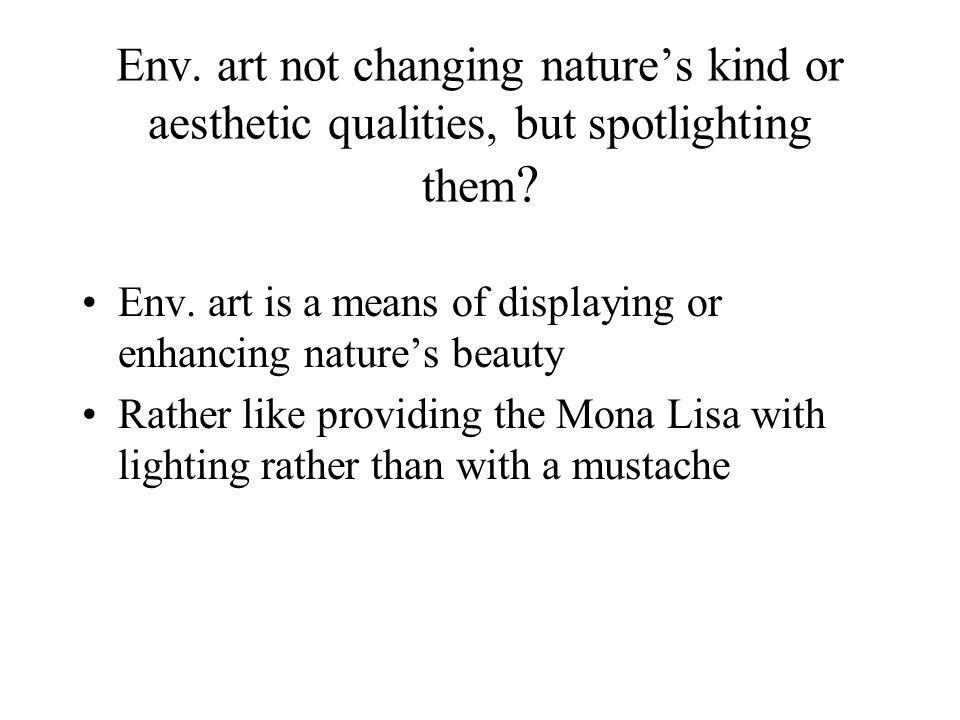Env. art not changing nature's kind or aesthetic qualities, but spotlighting them .