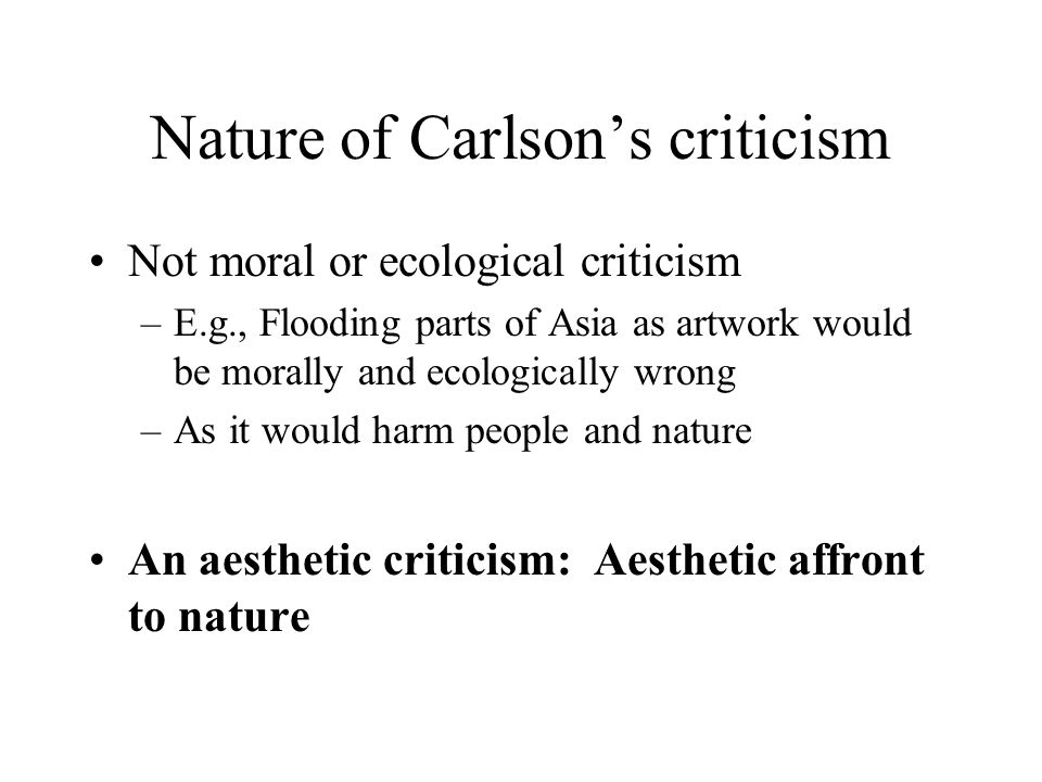 Nature of Carlson's criticism Not moral or ecological criticism –E.g., Flooding parts of Asia as artwork would be morally and ecologically wrong –As it would harm people and nature An aesthetic criticism: Aesthetic affront to nature