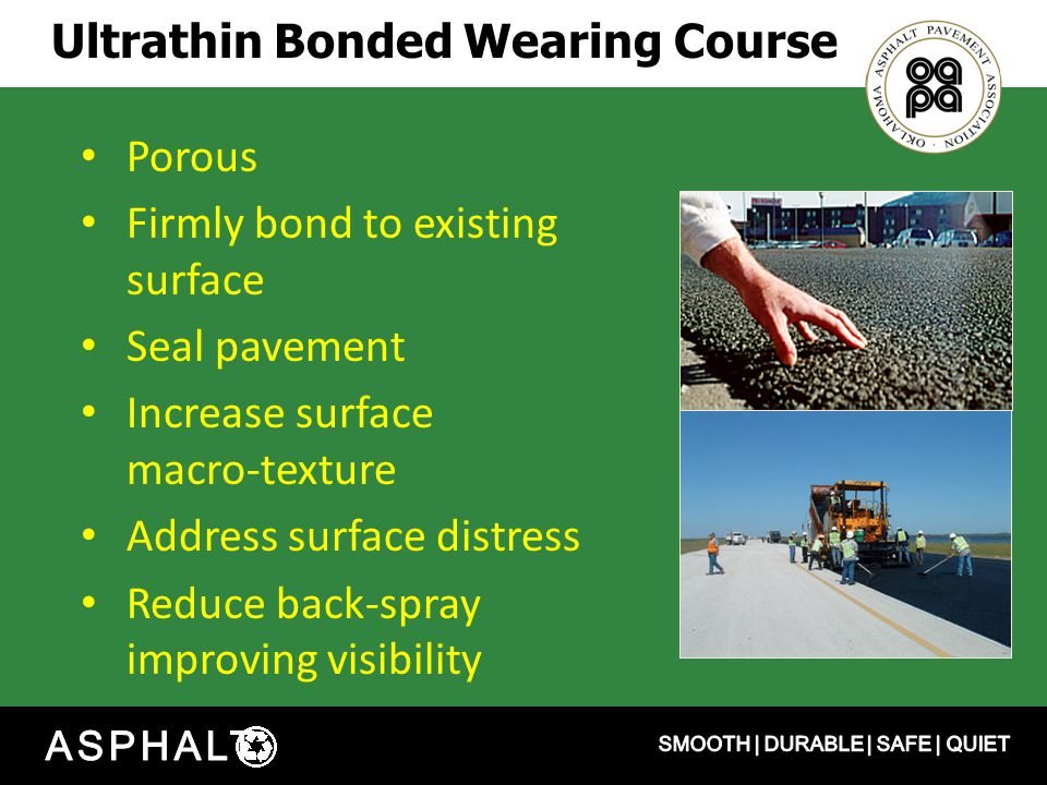 Ultrathin Bonded Wearing Course Porous Firmly bond to existing surface Seal pavement Increase surface macro-texture Address surface distress Reduce back-spray improving visibility