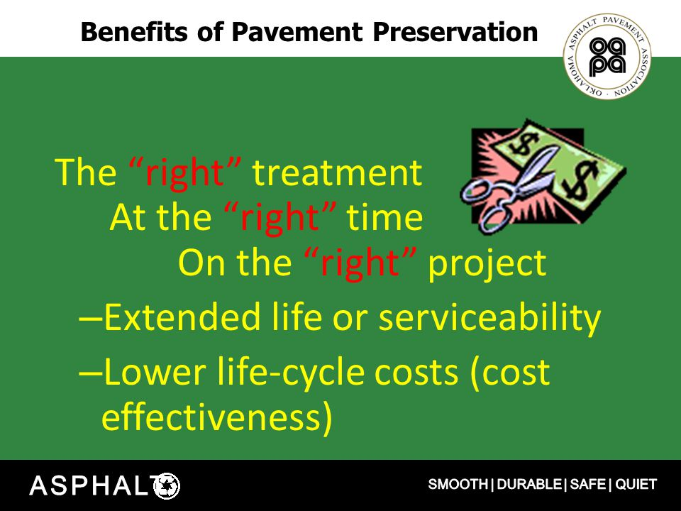 Benefits of Pavement Preservation The right treatment At the right time On the right project – Extended life or serviceability – Lower life-cycle costs (cost effectiveness)