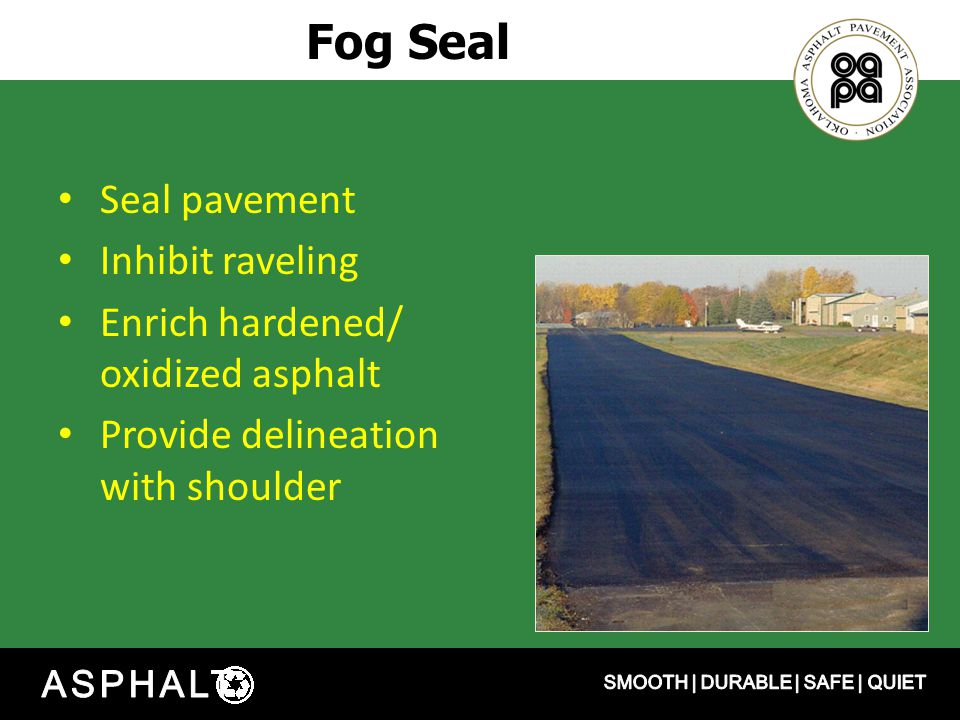 Fog Seal Seal pavement Inhibit raveling Enrich hardened/ oxidized asphalt Provide delineation with shoulder