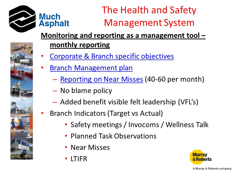 The Health and Safety Management System Monitoring and reporting as a management tool – monthly reporting Corporate & Branch specific objectives Branch Management plan – Reporting on Near Misses (40-60 per month) Reporting on Near Misses – No blame policy – Added benefit visible felt leadership (VFL's) Branch Indicators (Target vs Actual) Safety meetings / Invocoms / Wellness Talk Planned Task Observations Near Misses LTIFR