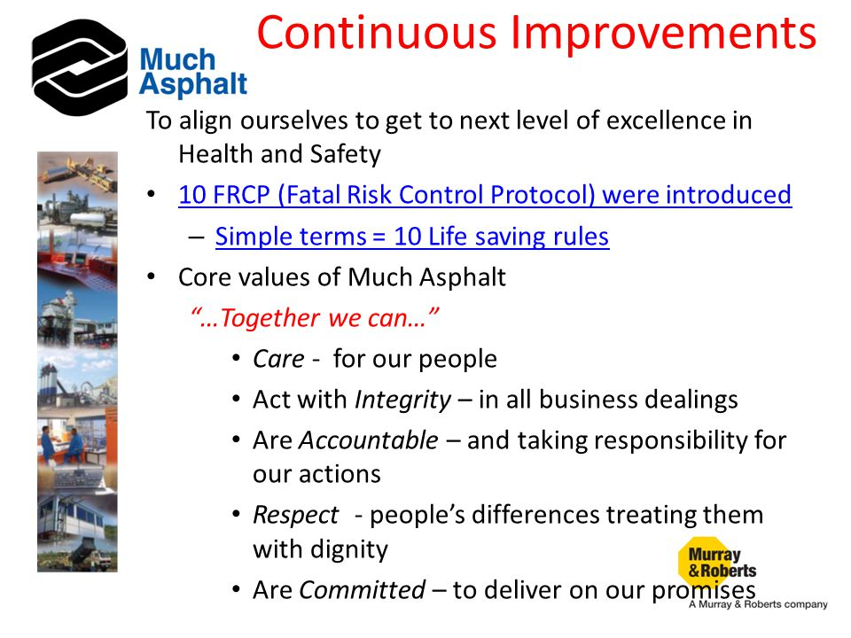 Continuous Improvements To align ourselves to get to next level of excellence in Health and Safety 10 FRCP (Fatal Risk Control Protocol) were introduced – Simple terms = 10 Life saving rules Simple terms = 10 Life saving rules Core values of Much Asphalt …Together we can… Care - for our people Act with Integrity – in all business dealings Are Accountable – and taking responsibility for our actions Respect - people's differences treating them with dignity Are Committed – to deliver on our promises
