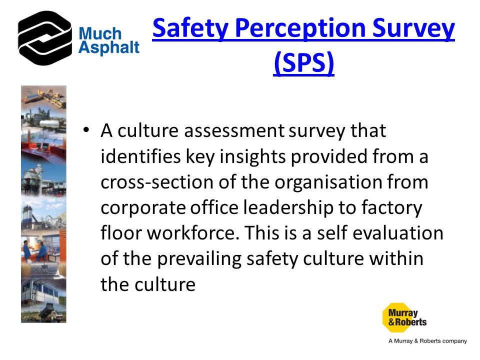 Safety Perception Survey (SPS) A culture assessment survey that identifies key insights provided from a cross-section of the organisation from corporate office leadership to factory floor workforce.