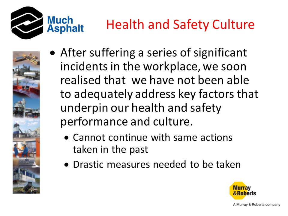 Health and Safety Culture  After suffering a series of significant incidents in the workplace, we soon realised that we have not been able to adequately address key factors that underpin our health and safety performance and culture.