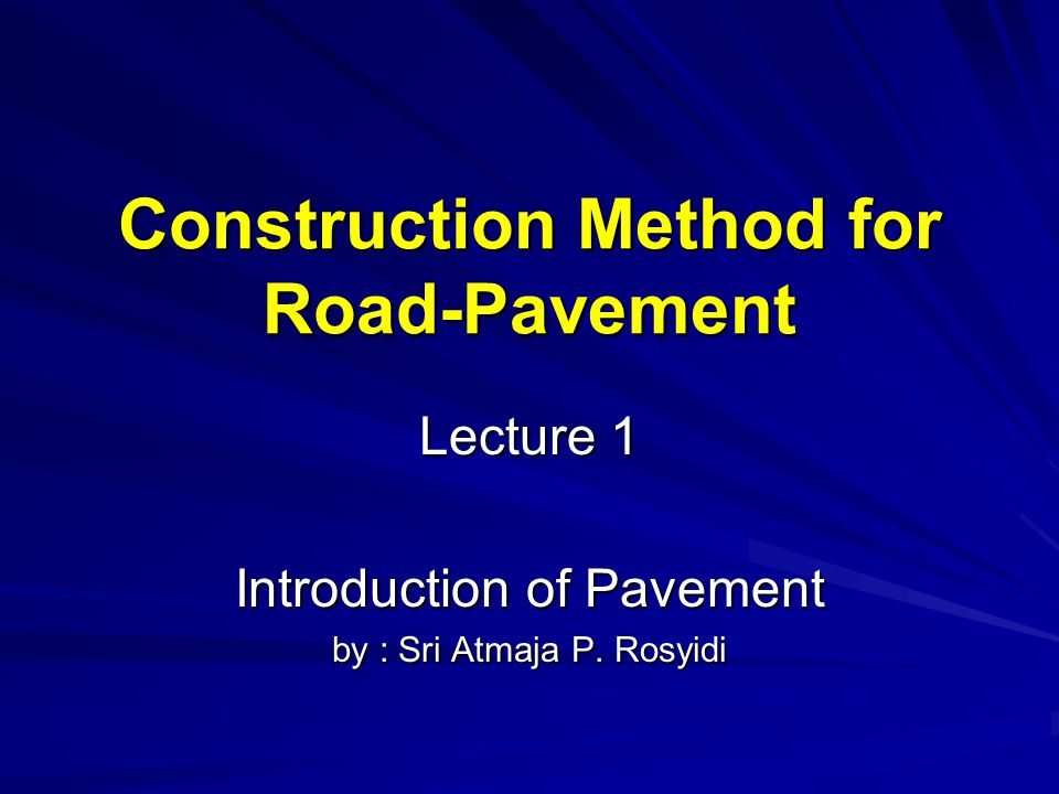 Construction Method for Road-Pavement Lecture 1 Introduction of Pavement by : Sri Atmaja P. Rosyidi