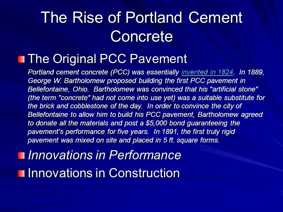 The Rise of Portland Cement Concrete The Original PCC Pavement Portland cement concrete (PCC) was essentially invented in 1824.