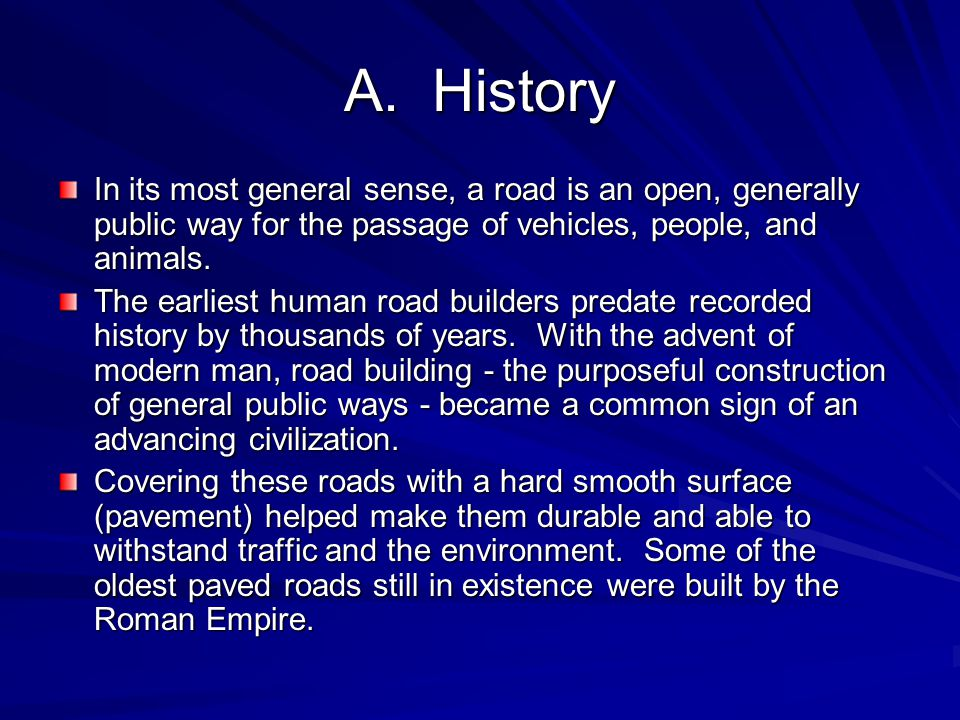 A. History In its most general sense, a road is an open, generally public way for the passage of vehicles, people, and animals. The earliest human roa