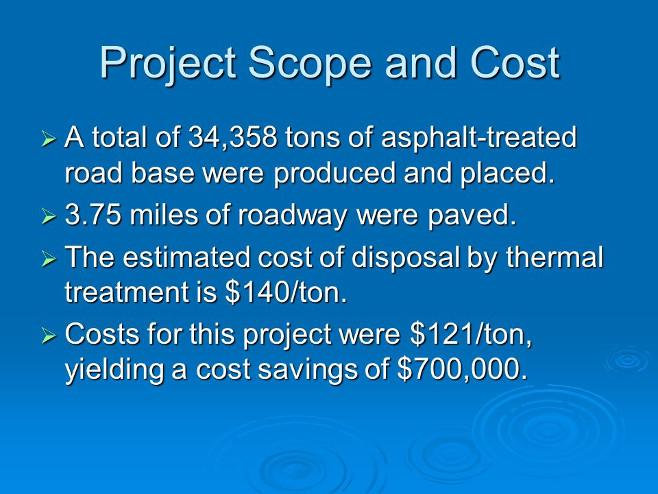 Project Scope and Cost  A total of 34,358 tons of asphalt-treated road base were produced and placed.