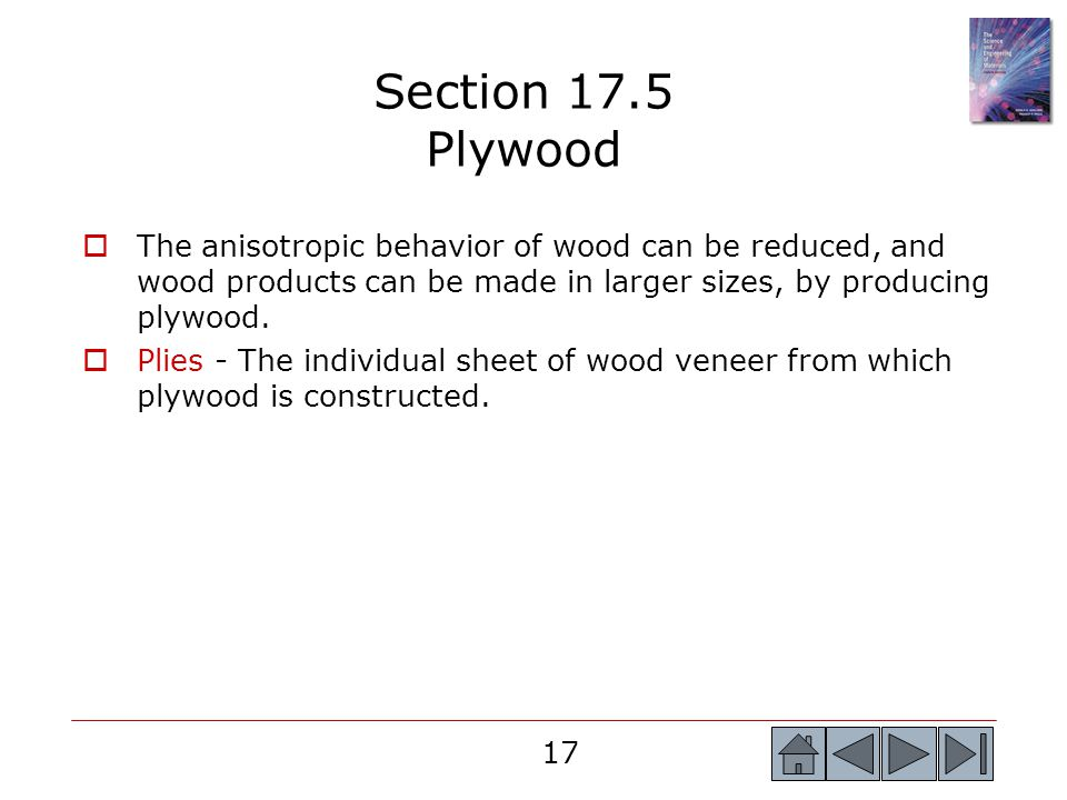 17  The anisotropic behavior of wood can be reduced, and wood products can be made in larger sizes, by producing plywood.