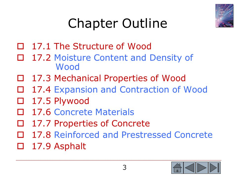 3 Chapter Outline  17.1 The Structure of Wood  17.2 Moisture Content and Density of Wood  17.3 Mechanical Properties of Wood  17.4 Expansion and Contraction of Wood  17.5 Plywood  17.6 Concrete Materials  17.7 Properties of Concrete  17.8 Reinforced and Prestressed Concrete  17.9 Asphalt