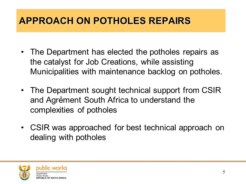 5 APPROACH ON POTHOLES REPAIRS The Department has elected the potholes repairs as the catalyst for Job Creations, while assisting Municipalities with maintenance backlog on potholes.