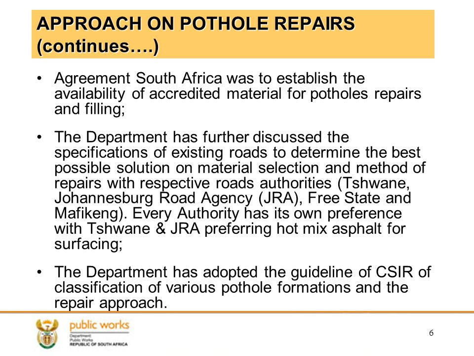 6 APPROACH ON POTHOLE REPAIRS (continues….) Agreement South Africa was to establish the availability of accredited material for potholes repairs and filling; The Department has further discussed the specifications of existing roads to determine the best possible solution on material selection and method of repairs with respective roads authorities (Tshwane, Johannesburg Road Agency (JRA), Free State and Mafikeng).