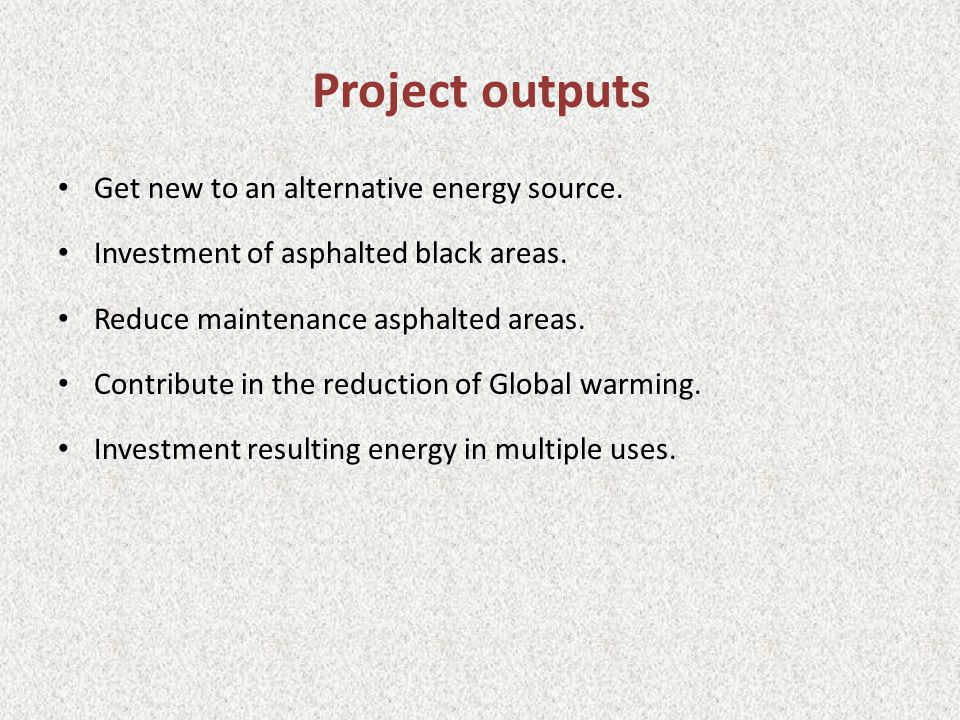 Project outputs Get new to an alternative energy source.
