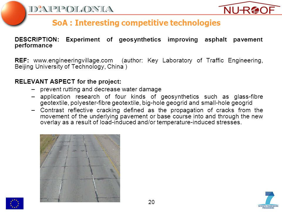 20 SoA : Interesting competitive technologies DESCRIPTION: Experiment of geosynthetics improving asphalt pavement performance REF: www.engineeringvillage.com (author: Key Laboratory of Traffic Engineering, Beijing University of Technology, China ) RELEVANT ASPECT for the project: –prevent rutting and decrease water damage –application research of four kinds of geosynthetics such as glass-fibre geotextile, polyester-fibre geotextile, big-hole geogrid and small-hole geogrid –Contrast reflective cracking defined as the propagation of cracks from the movement of the underlying pavement or base course into and through the new overlay as a result of load-induced and/or temperature-induced stresses.
