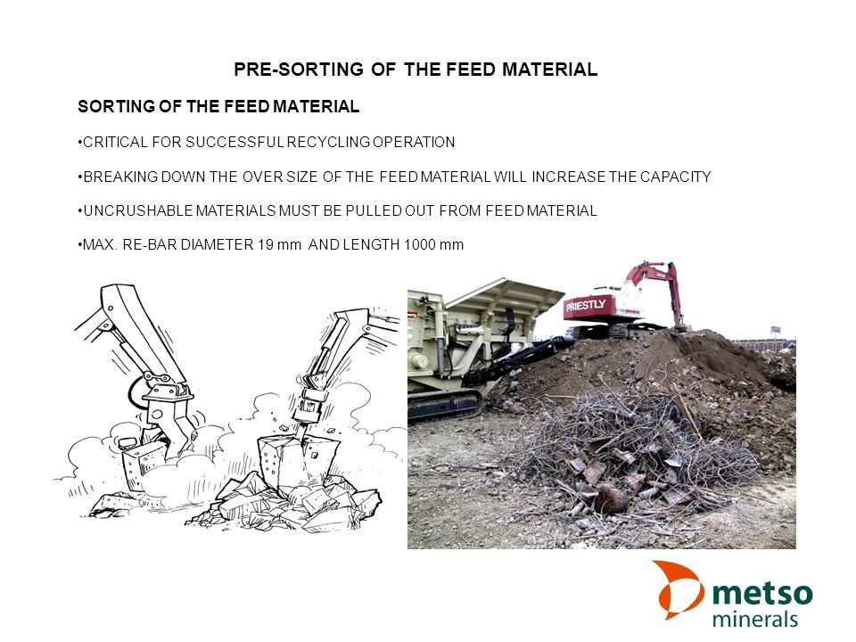 SORTING OF THE FEED MATERIAL CRITICAL FOR SUCCESSFUL RECYCLING OPERATION BREAKING DOWN THE OVER SIZE OF THE FEED MATERIAL WILL INCREASE THE CAPACITY UNCRUSHABLE MATERIALS MUST BE PULLED OUT FROM FEED MATERIAL MAX.
