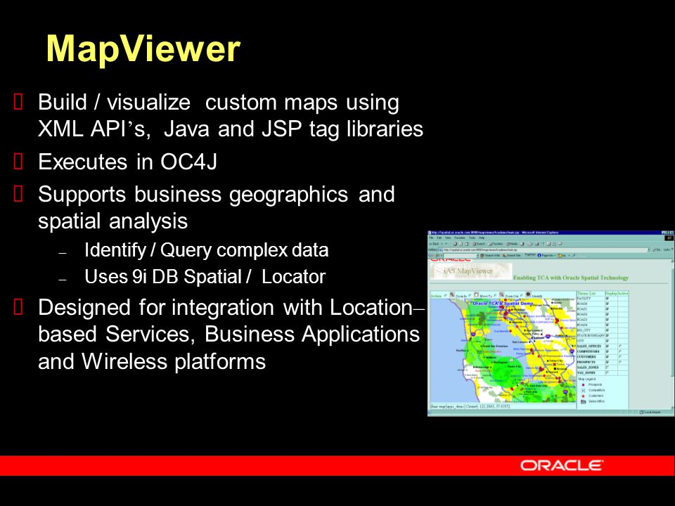 MapViewer  Build / visualize custom maps using XML API ' s, Java and JSP tag libraries  Executes in OC4J  Supports business geographics and spatial analysis – Identify / Query complex data – Uses 9i DB Spatial / Locator  Designed for integration with Location – based Services, Business Applications and Wireless platforms