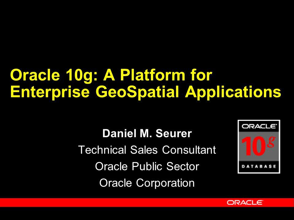 Oracle 10g: A Platform for Enterprise GeoSpatial Applications Daniel M.
