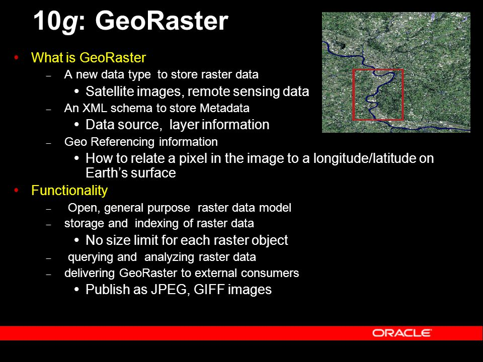 10g: GeoRaster  What is GeoRaster – A new data type to store raster data  Satellite images, remote sensing data – An XML schema to store Metadata  Data source, layer information – Geo Referencing information  How to relate a pixel in the image to a longitude/latitude on Earth's surface  Functionality – Open, general purpose raster data model – storage and indexing of raster data  No size limit for each raster object – querying and analyzing raster data – delivering GeoRaster to external consumers  Publish as JPEG, GIFF images