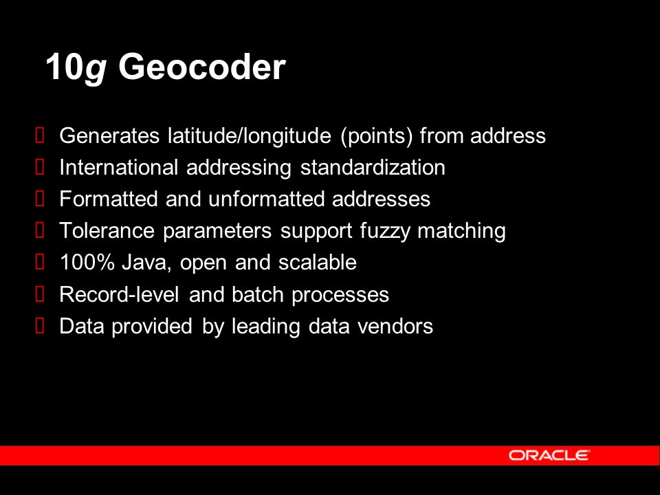10g Geocoder  Generates latitude/longitude (points) from address  International addressing standardization  Formatted and unformatted addresses  Tolerance parameters support fuzzy matching  100% Java, open and scalable  Record-level and batch processes  Data provided by leading data vendors