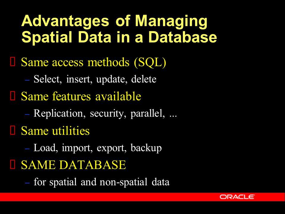 Advantages of Managing Spatial Data in a Database  Same access methods (SQL) – Select, insert, update, delete  Same features available – Replication, security, parallel,...
