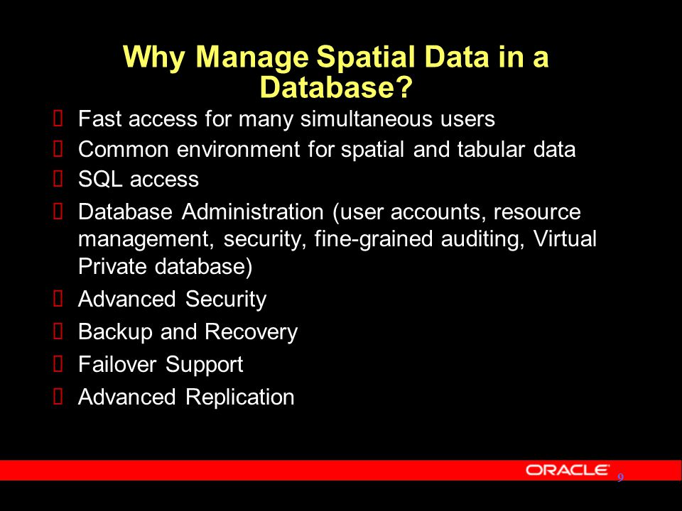 Oracle Spatial History Oracle 9.2.0 Capability Oracle7 No Spatial Capability 1995199719981999199420002001 Oracle 7.1.6 MultiDimension Points Only Oracle 7.3.3 Spatial Data Option Points, Lines, Polygons Spatial Operators Oracle 8.0.4 Spatial Cartridge Points, Lines, Polygons Spatial Operators 40% Faster Performance Oracle8i Oracle Spatial Points, Lines, Polygons Circles, Arcs Additional Spatial Operators Faster Performance Objects, Geocoding Framework Oracle 8.1.6 Java Classes Projections Linear Referencing R-Tree Indexing Oracle 8.1.7 20022003 Oracle 9i Whole Earth Geometry Model, Function-based indexes, Object replication, Partitioning 2004 Oracle 10g Geocoder, GeoRaster, Network Data Model, Topology, Spatial Analytic Functions
