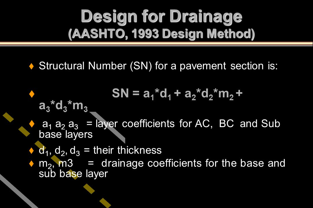 Design for Drainage (AASHTO, 1993 Design Method) t t Structural Number (SN) for a pavement section is: t t SN = a 1 *d 1 + a 2 *d 2 *m 2 + a 3 *d 3 *m
